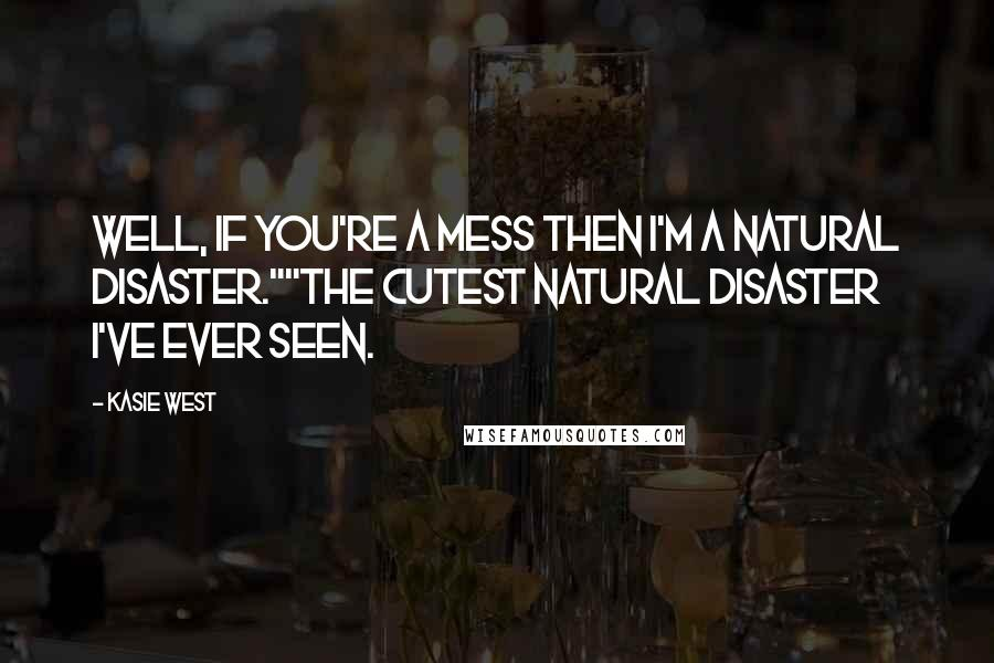 "Kasie West quotes: Well, if you're a mess then I'm a natural disaster.""""The cutest natural disaster I've ever seen."