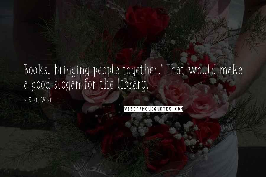 Kasie West quotes: Books, bringing people together.' That would make a good slogan for the library.