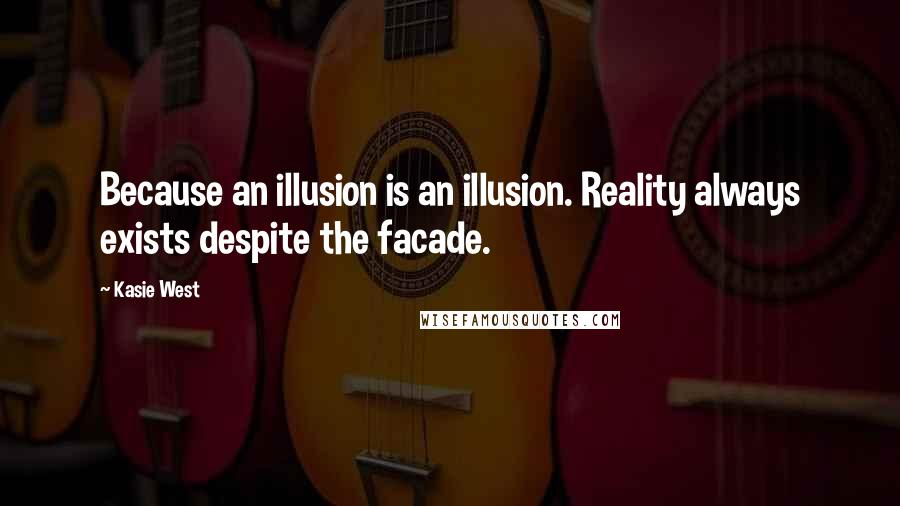 Kasie West quotes: Because an illusion is an illusion. Reality always exists despite the facade.