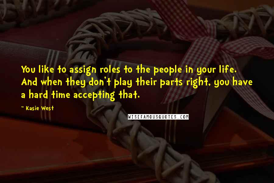 Kasie West quotes: You like to assign roles to the people in your life. And when they don't play their parts right, you have a hard time accepting that.