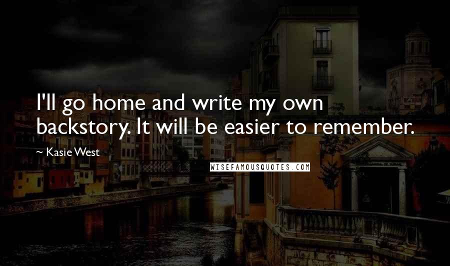 Kasie West quotes: I'll go home and write my own backstory. It will be easier to remember.