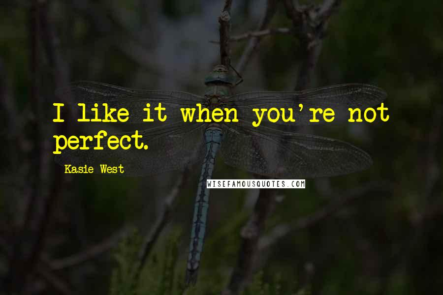 Kasie West quotes: I like it when you're not perfect.
