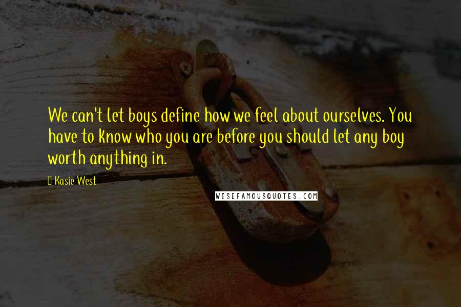Kasie West quotes: We can't let boys define how we feel about ourselves. You have to know who you are before you should let any boy worth anything in.