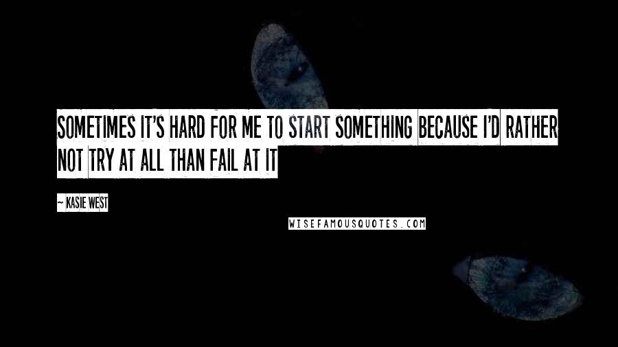 Kasie West quotes: Sometimes it's hard for me to start something because I'd rather not try at all than fail at it