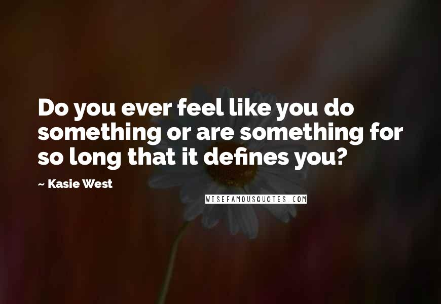 Kasie West quotes: Do you ever feel like you do something or are something for so long that it defines you?