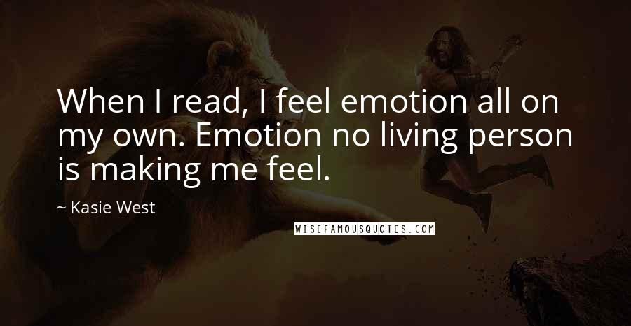Kasie West quotes: When I read, I feel emotion all on my own. Emotion no living person is making me feel.