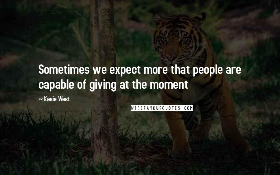 Kasie West quotes: Sometimes we expect more that people are capable of giving at the moment