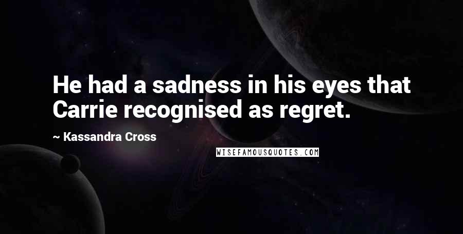 Kassandra Cross quotes: He had a sadness in his eyes that Carrie recognised as regret.