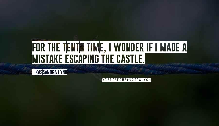 Kassandra Lynn quotes: For the tenth time, I wonder if I made a mistake escaping the castle.