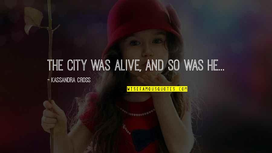 Kassandra Quotes By Kassandra Cross: The city was alive, and so was he...