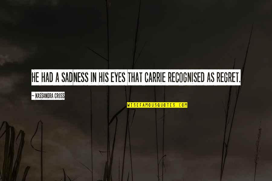 Kassandra Quotes By Kassandra Cross: He had a sadness in his eyes that