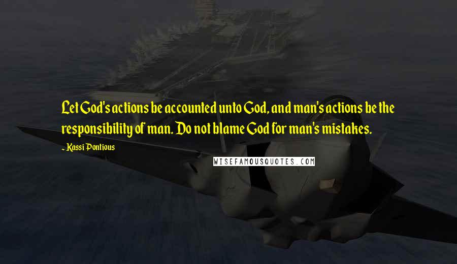 Kassi Pontious quotes: Let God's actions be accounted unto God, and man's actions be the responsibility of man. Do not blame God for man's mistakes.