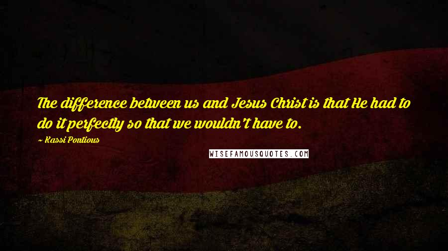 Kassi Pontious quotes: The difference between us and Jesus Christ is that He had to do it perfectly so that we wouldn't have to.