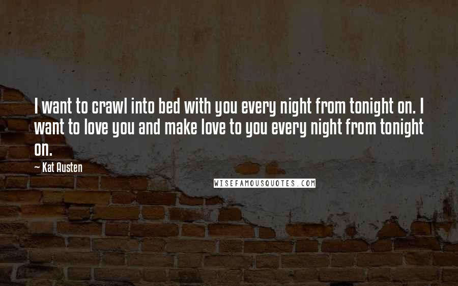 Kat Austen quotes: I want to crawl into bed with you every night from tonight on. I want to love you and make love to you every night from tonight on.