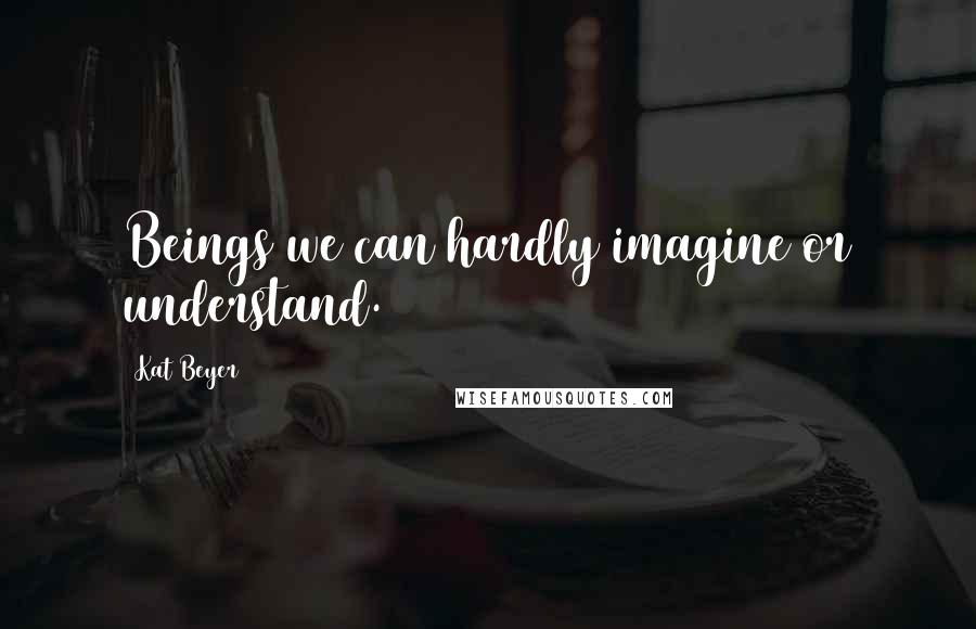Kat Beyer quotes: Beings we can hardly imagine or understand.