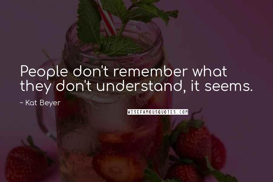 Kat Beyer quotes: People don't remember what they don't understand, it seems.
