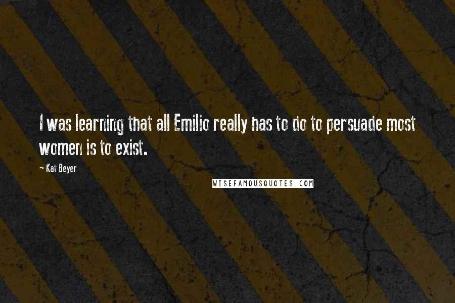 Kat Beyer quotes: I was learning that all Emilio really has to do to persuade most women is to exist.