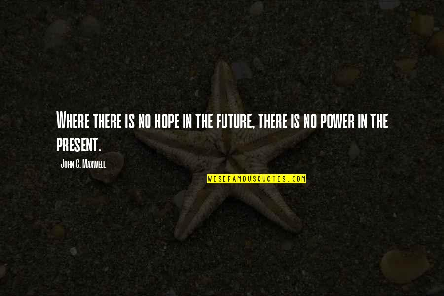 Kat Dahlia Quotes By John C. Maxwell: Where there is no hope in the future,