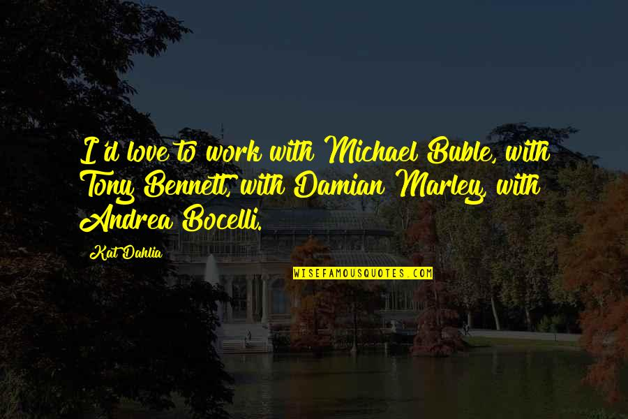 Kat Dahlia Quotes By Kat Dahlia: I'd love to work with Michael Buble, with