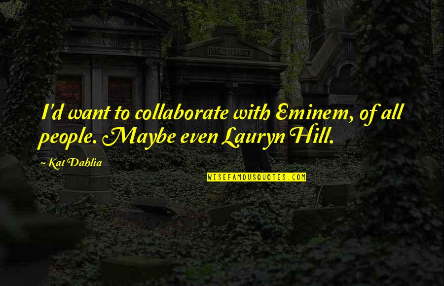 Kat Dahlia Quotes By Kat Dahlia: I'd want to collaborate with Eminem, of all