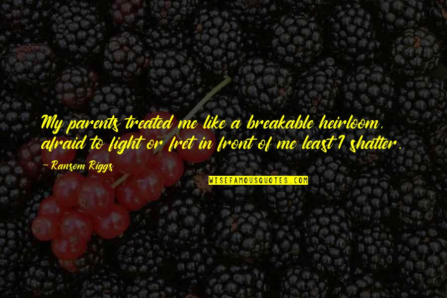 Kat Dahlia Quotes By Ransom Riggs: My parents treated me like a breakable heirloom,
