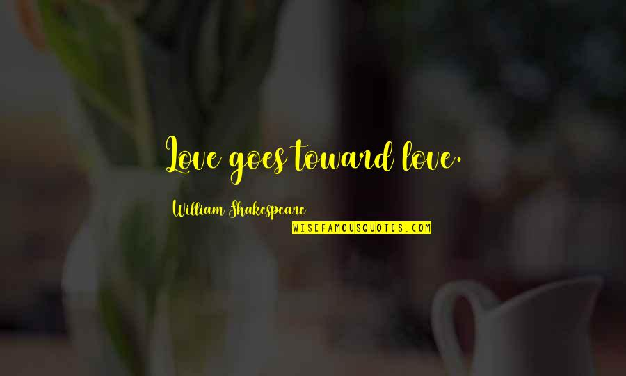 Kat Dahlia Quotes By William Shakespeare: Love goes toward love.