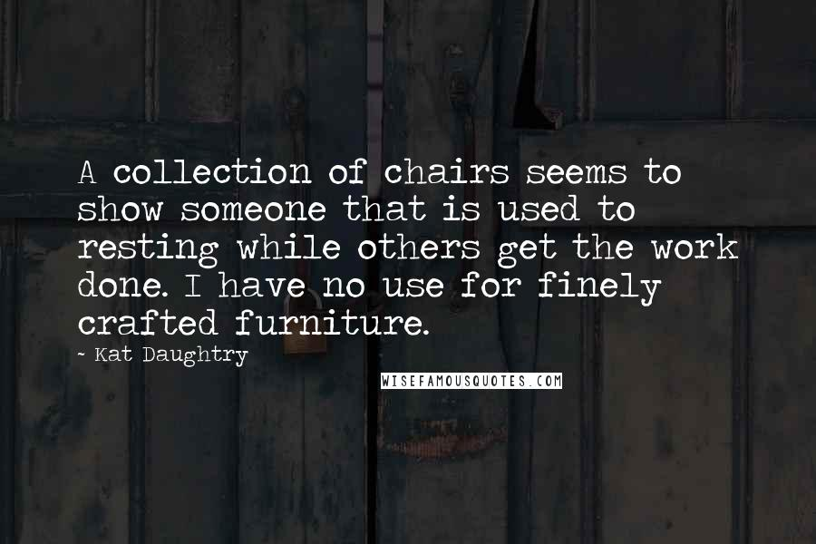 Kat Daughtry quotes: A collection of chairs seems to show someone that is used to resting while others get the work done. I have no use for finely crafted furniture.