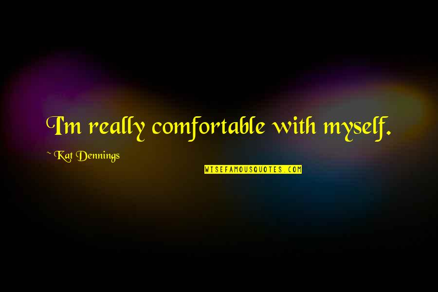 Kat Dennings Quotes By Kat Dennings: I'm really comfortable with myself.