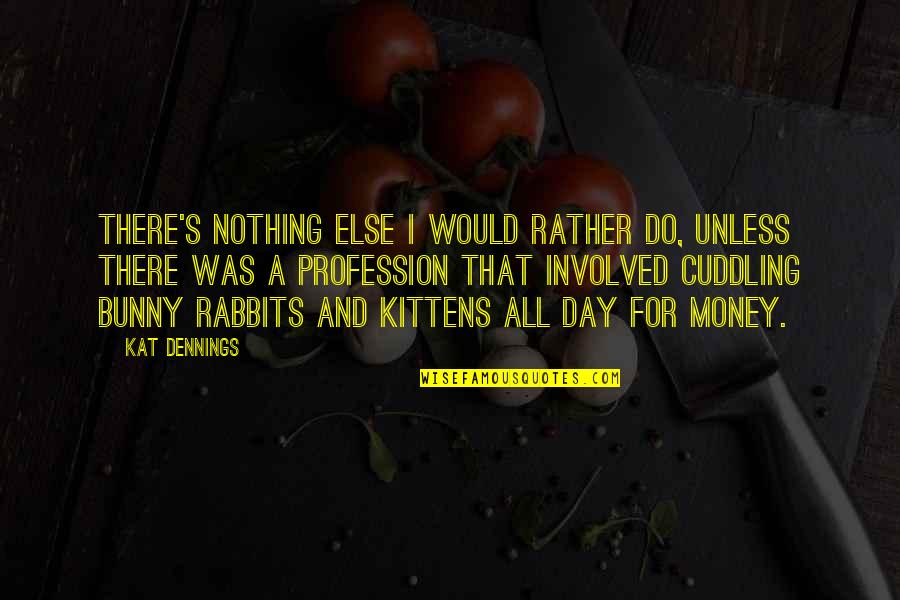 Kat Dennings Quotes By Kat Dennings: There's nothing else I would rather do, unless