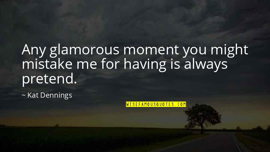 Kat Dennings Quotes By Kat Dennings: Any glamorous moment you might mistake me for