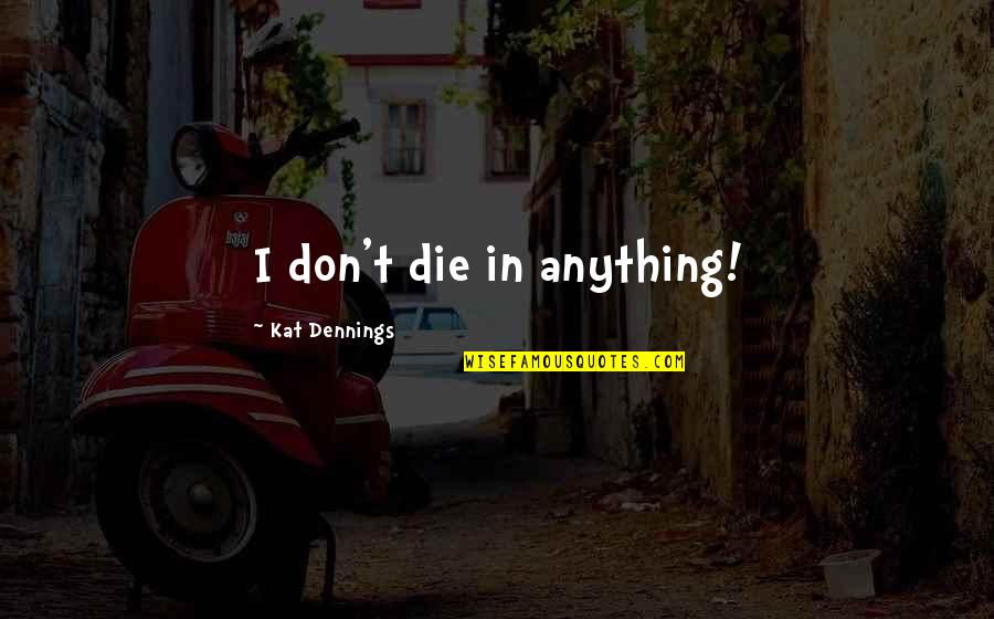 Kat Dennings Quotes By Kat Dennings: I don't die in anything!