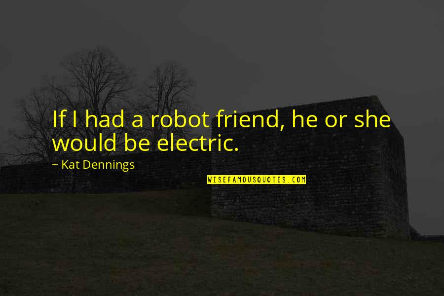 Kat Dennings Quotes By Kat Dennings: If I had a robot friend, he or