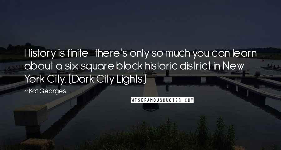 Kat Georges quotes: History is finite-there's only so much you can learn about a six square block historic district in New York City. (Dark City Lights)