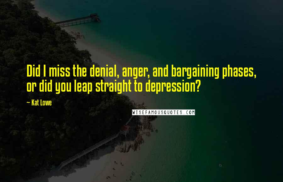 Kat Lowe quotes: Did I miss the denial, anger, and bargaining phases, or did you leap straight to depression?
