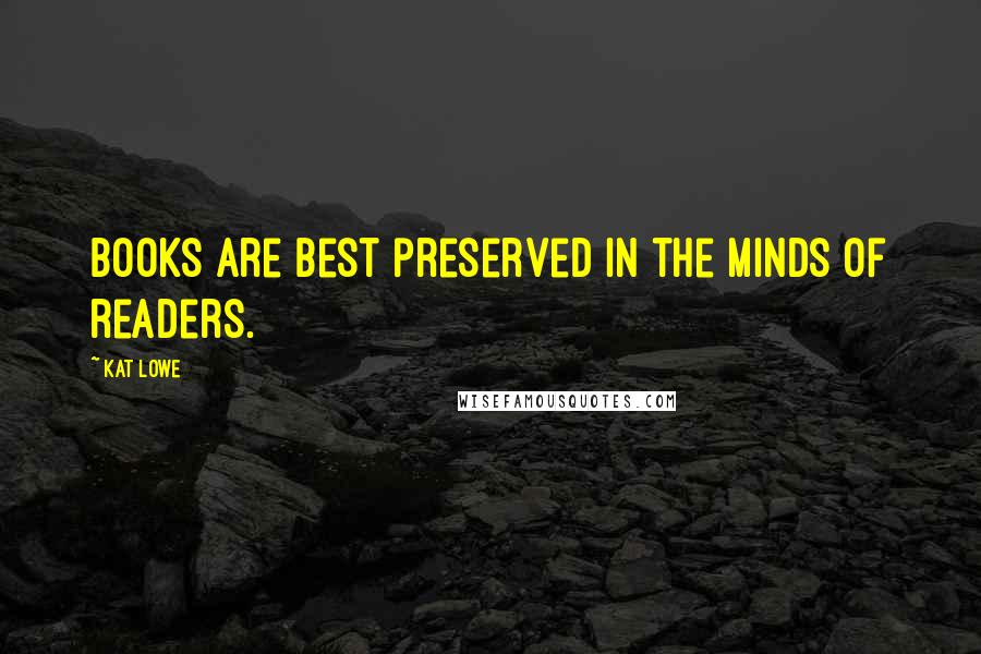 Kat Lowe quotes: Books are best preserved in the minds of readers.
