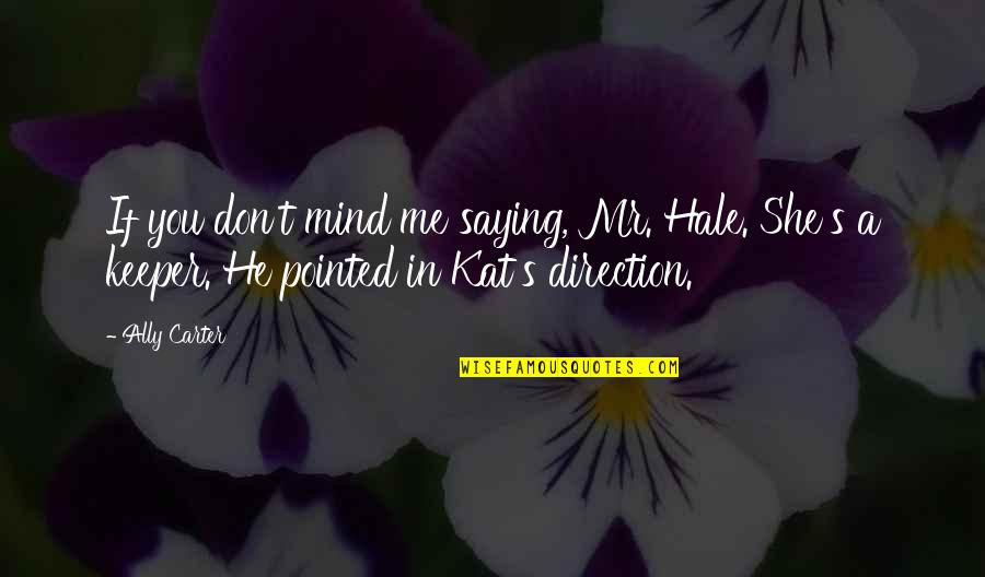 Kat V D Quotes By Ally Carter: If you don't mind me saying, Mr. Hale.