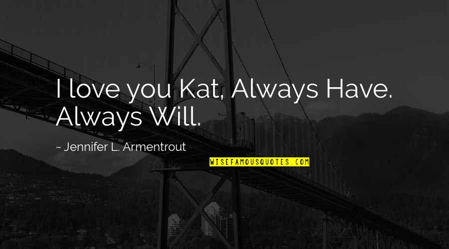Kat V D Quotes By Jennifer L. Armentrout: I love you Kat, Always Have. Always Will.