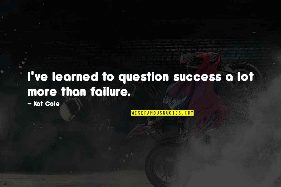 Kat V D Quotes By Kat Cole: I've learned to question success a lot more