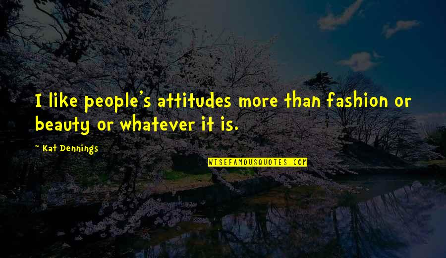 Kat V D Quotes By Kat Dennings: I like people's attitudes more than fashion or