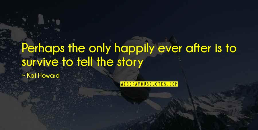 Kat V D Quotes By Kat Howard: Perhaps the only happily ever after is to
