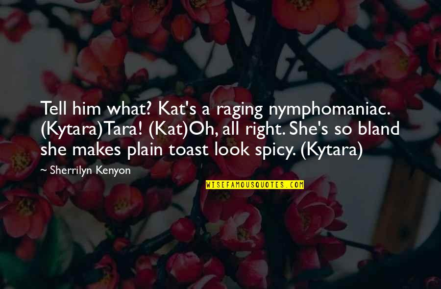 Kat V D Quotes By Sherrilyn Kenyon: Tell him what? Kat's a raging nymphomaniac. (Kytara)Tara!