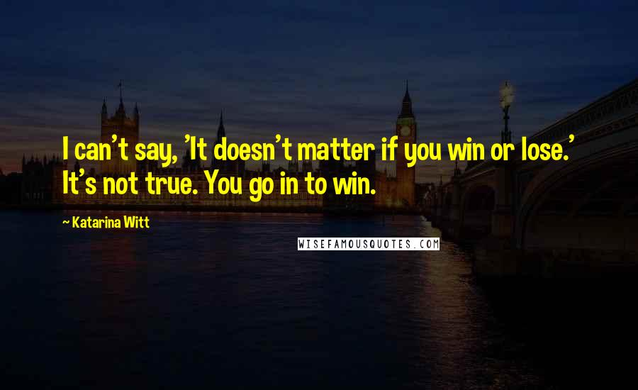 Katarina Witt quotes: I can't say, 'It doesn't matter if you win or lose.' It's not true. You go in to win.
