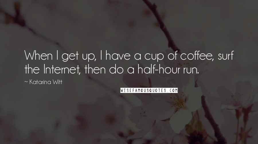 Katarina Witt quotes: When I get up, I have a cup of coffee, surf the Internet, then do a half-hour run.