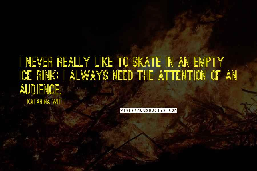 Katarina Witt quotes: I never really like to skate in an empty ice rink; I always need the attention of an audience.