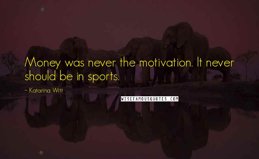 Katarina Witt quotes: Money was never the motivation. It never should be in sports.