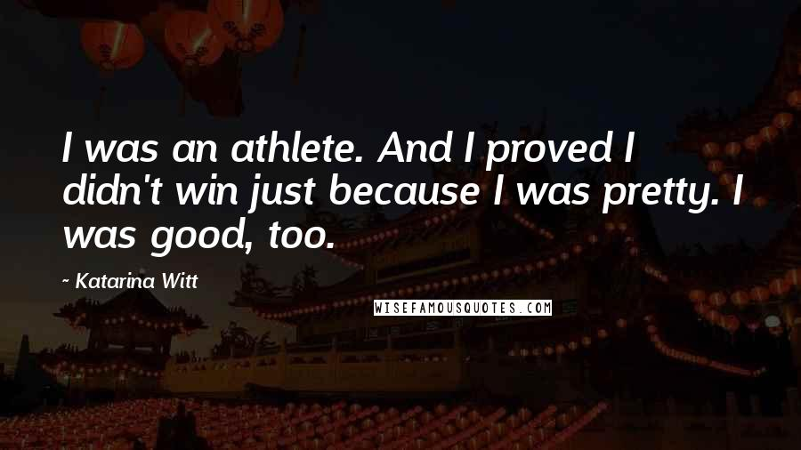 Katarina Witt quotes: I was an athlete. And I proved I didn't win just because I was pretty. I was good, too.