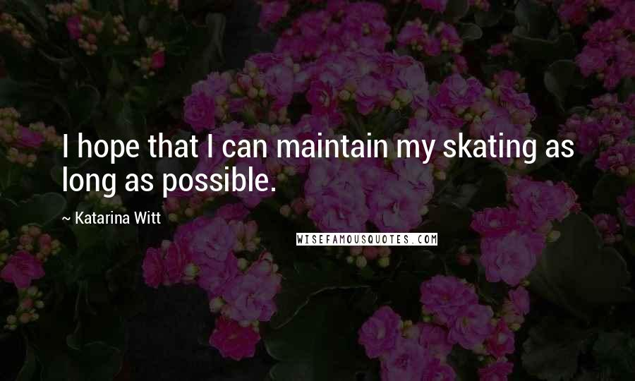 Katarina Witt quotes: I hope that I can maintain my skating as long as possible.