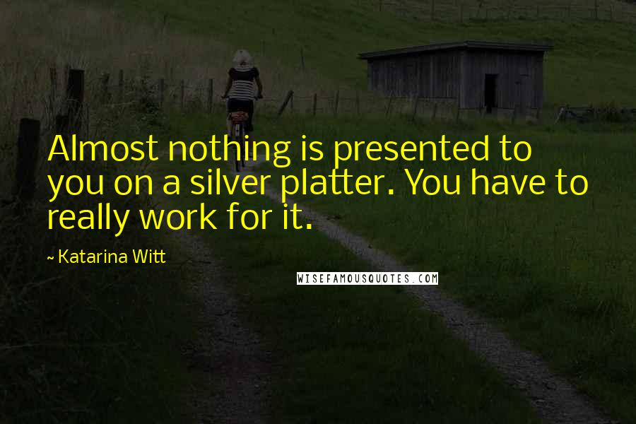 Katarina Witt quotes: Almost nothing is presented to you on a silver platter. You have to really work for it.