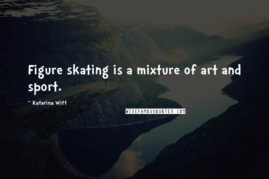 Katarina Witt quotes: Figure skating is a mixture of art and sport.