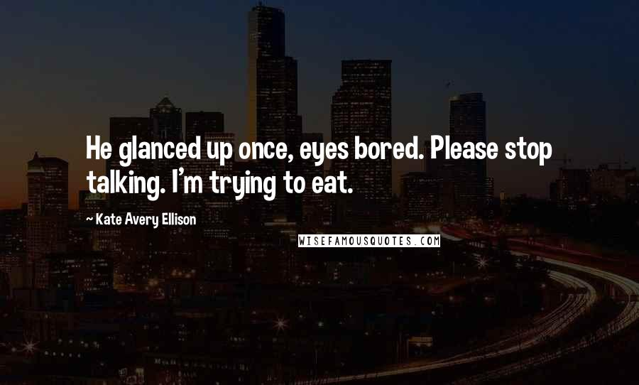Kate Avery Ellison quotes: He glanced up once, eyes bored. Please stop talking. I'm trying to eat.